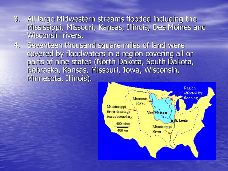 3. All large Midwestern streams flooded including the Mississippi, Missouri, Kansas, Illinois, Des Moines and Wisconsin rivers.
