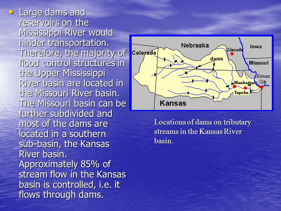 Large dams and reservoirs on the Mississippi River would hinder transportation. Therefore, the majority of flood control structures in the Upper Mississippi River basin are located in the Missouri River basin. The Missouri basin can be further subdivided and most of the dams are located in a southern sub-basin, the Kansas River basin. Approximately 85% of stream flow in the Kansas basin is controlled, i.e. it flows through dams.