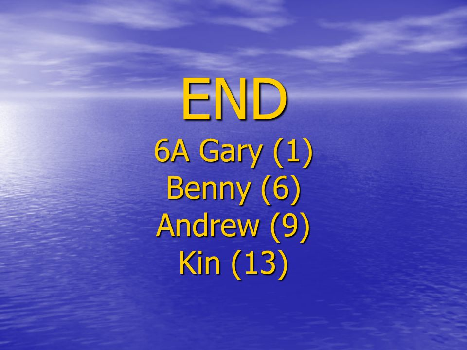 END 6A Gary (1) Benny (6) Andrew (9) Kin (13)
