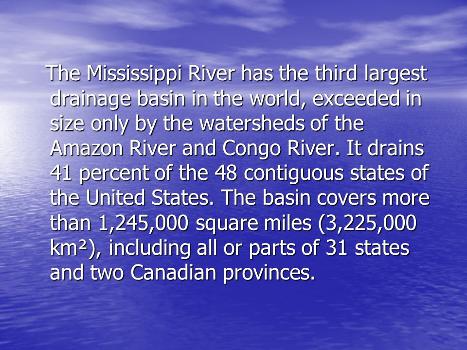 The Mississippi River has the third largest drainage basin in the world, exceeded in size only by the watersheds of the Amazon River and Congo River.
