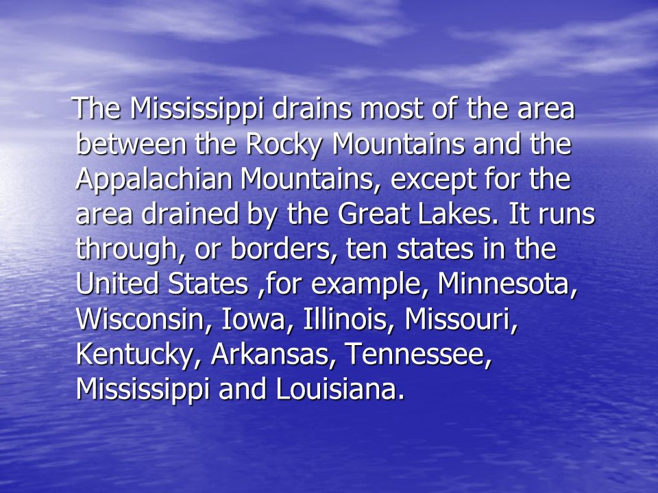 The Mississippi drains most of the area between the Rocky Mountains and the Appalachian Mountains, except for the area drained by the Great Lakes.