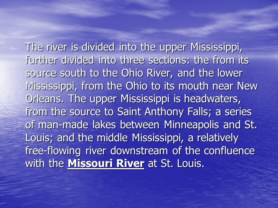 The river is divided into the upper Mississippi, further divided into three sections: the from its source south to the Ohio River, and the lower Mississippi, from the Ohio to its mouth near New Orleans.