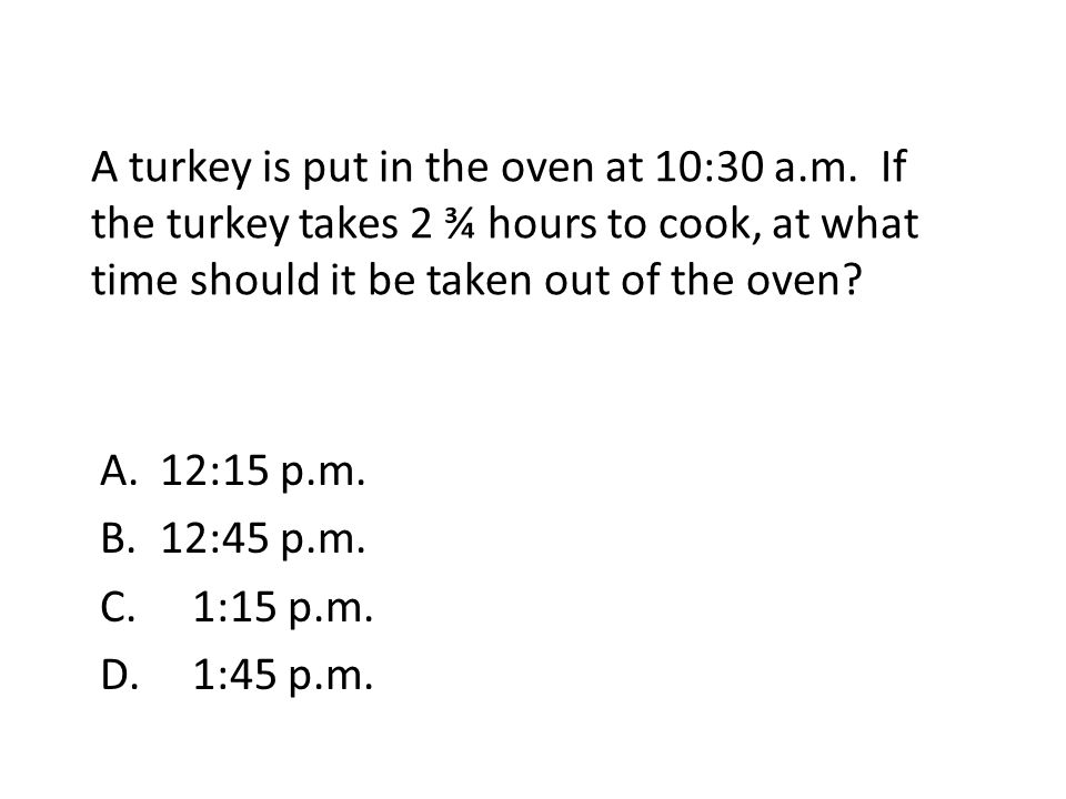 A turkey is put in the oven at 10:30 a. m