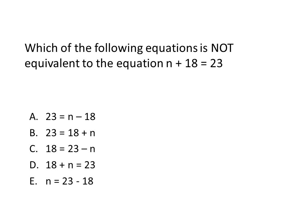 Which of the following equations is NOT equivalent to the equation n + 18 = 23