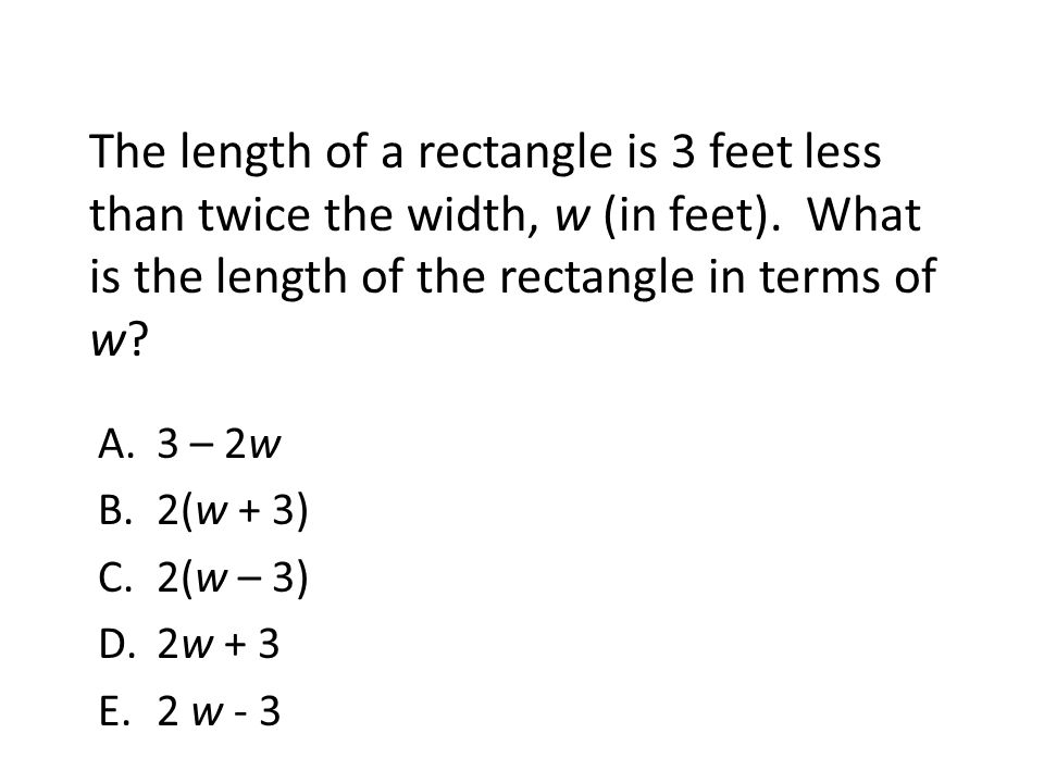 The length of a rectangle is 3 feet less than twice the width, w (in feet). What is the length of the rectangle in terms of w