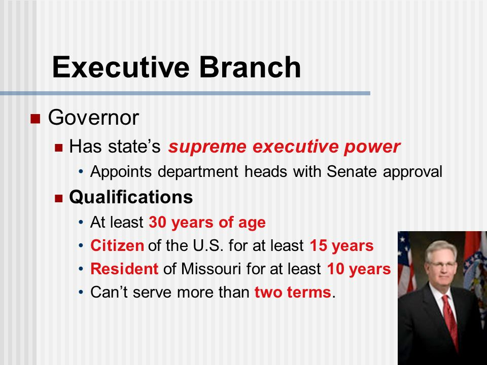 Executive Branch Governor Has state's supreme executive power