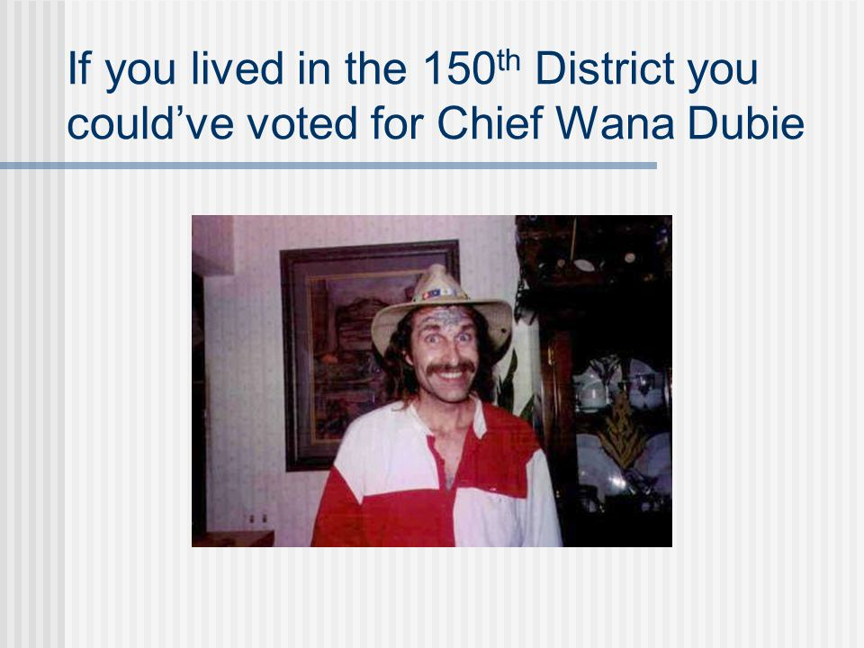 If you lived in the 150th District you could've voted for Chief Wana Dubie
