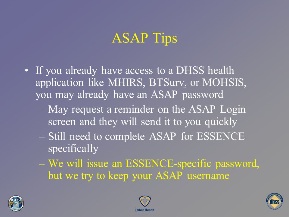 ASAP Tips If you already have access to a DHSS health application like MHIRS, BTSurv, or MOHSIS, you may already have an ASAP password.