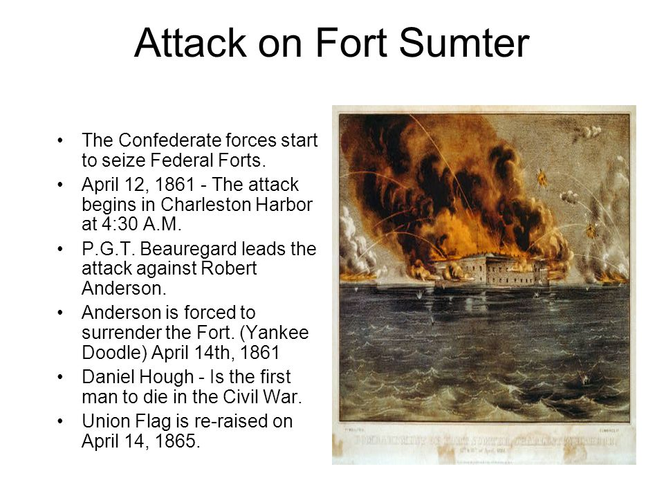 Attack on Fort Sumter The Confederate forces start to seize Federal Forts. April 12, 1861 - The attack begins in Charleston Harbor at 4:30 A.M.