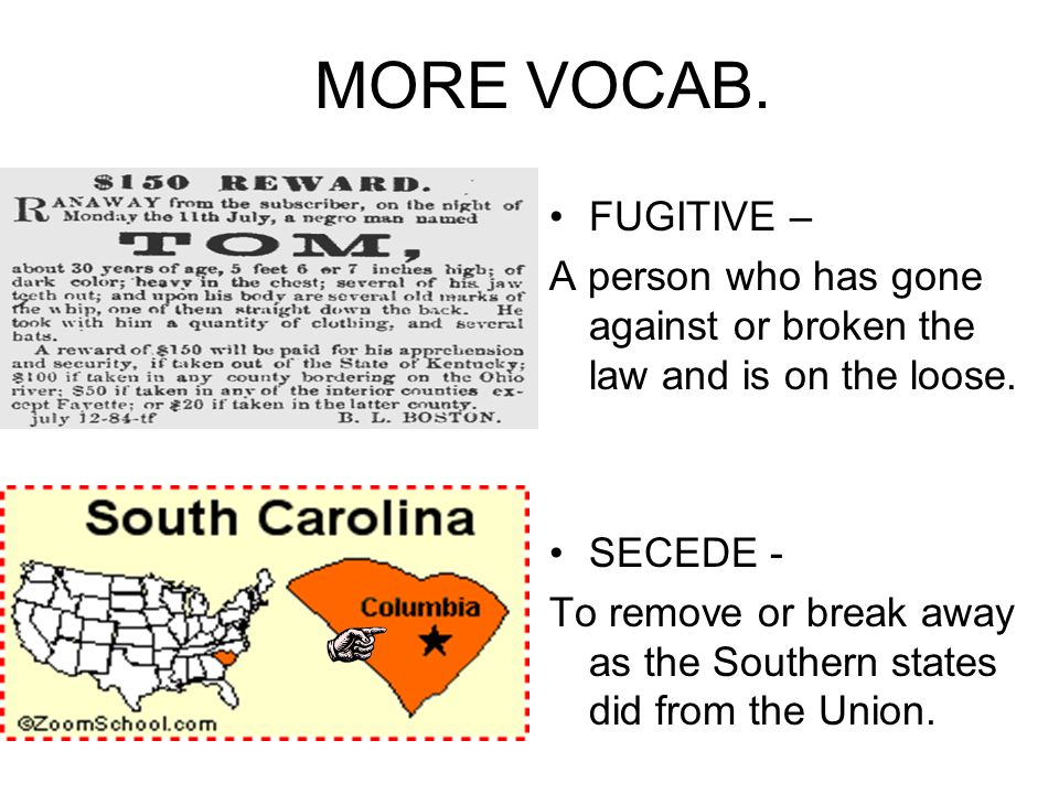 MORE VOCAB. FUGITIVE – A person who has gone against or broken the law and is on the loose. SECEDE -