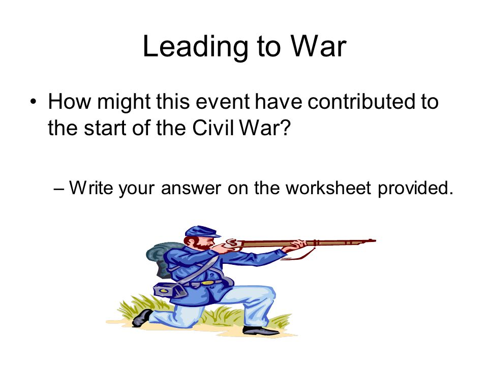 Leading to War How might this event have contributed to the start of the Civil War.