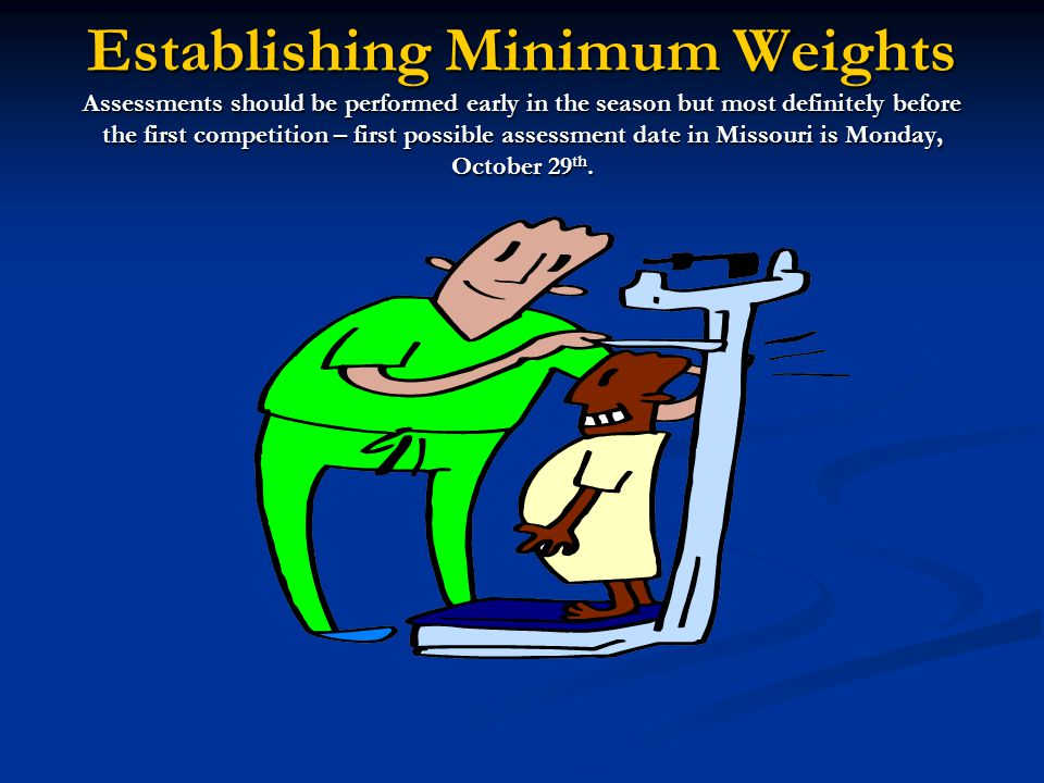 Establishing Minimum Weights Assessments should be performed early in the season but most definitely before the first competition – first possible assessment date in Missouri is Monday, October 29th.