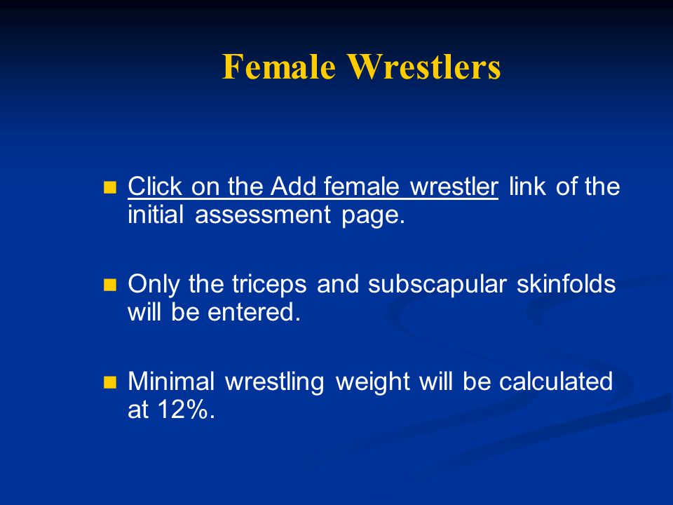 Female Wrestlers Click on the Add female wrestler link of the initial assessment page. Only the triceps and subscapular skinfolds will be entered.