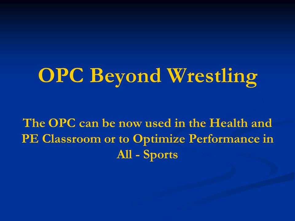 OPC Beyond Wrestling The OPC can be now used in the Health and PE Classroom or to Optimize Performance in All - Sports