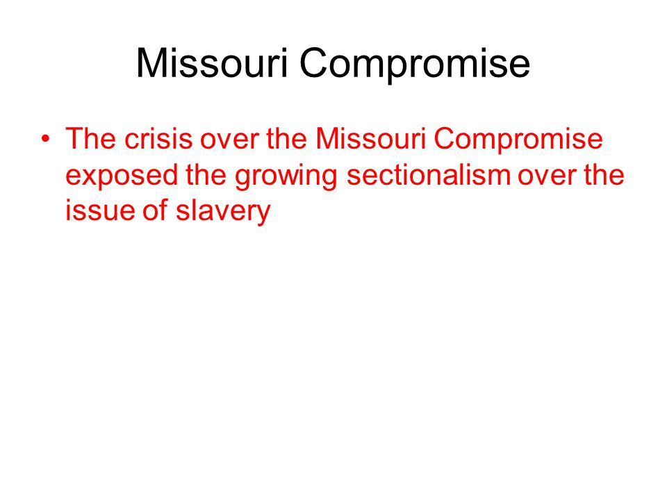 Missouri Compromise The crisis over the Missouri Compromise exposed the growing sectionalism over the issue of slavery.