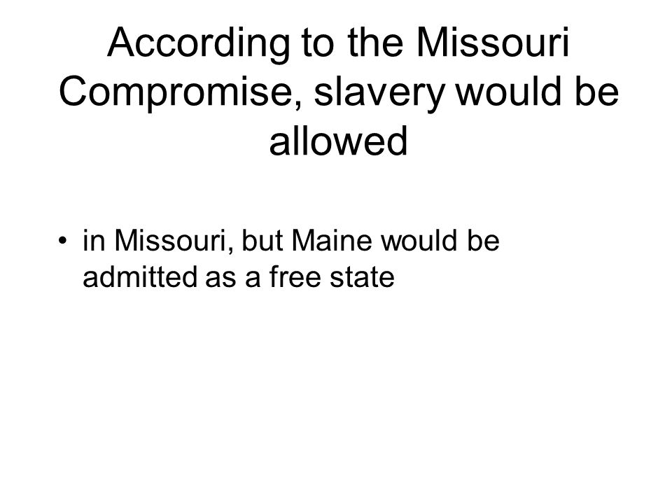 According to the Missouri Compromise, slavery would be allowed