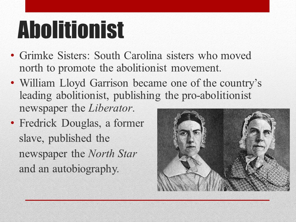 Abolitionist Grimke Sisters: South Carolina sisters who moved north to promote the abolitionist movement.