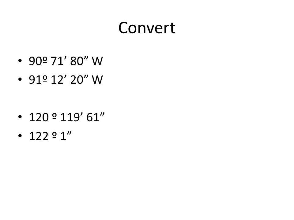 Convert 90º 71' 80 W 91º 12' 20 W 120 º 119' 61 122 º 1