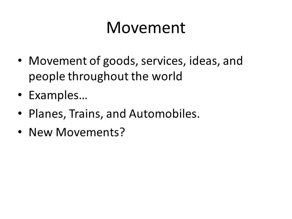 Movement Movement of goods, services, ideas, and people throughout the world. Examples… Planes, Trains, and Automobiles.