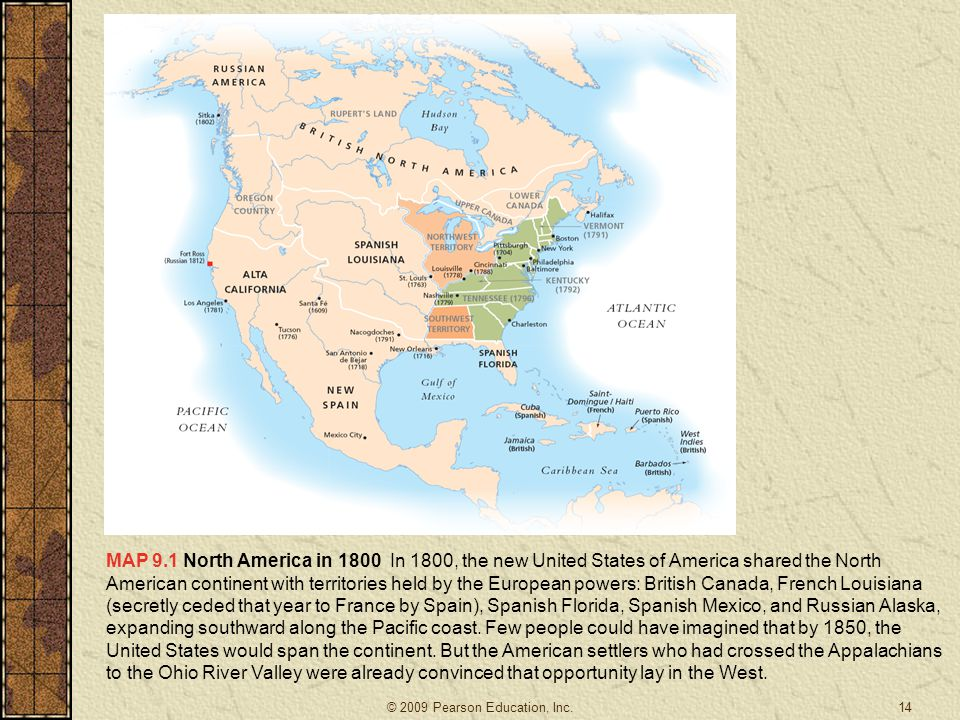 MAP 9.1 North America in 1800 In 1800, the new United States of America shared the North American continent with territories held by the European powers: British Canada, French Louisiana (secretly ceded that year to France by Spain), Spanish Florida, Spanish Mexico, and Russian Alaska, expanding southward along the Pacific coast. Few people could have imagined that by 1850, the United States would span the continent. But the American settlers who had crossed the Appalachians to the Ohio River Valley were already convinced that opportunity lay in the West.