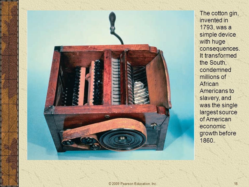 The cotton gin, invented in 1793, was a simple device with huge consequences. It transformed the South, condemned millions of African Americans to slavery, and was the single largest source of American economic growth before 1860.