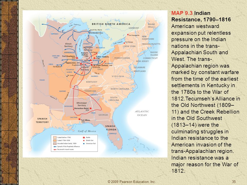 MAP 9.3 Indian Resistance, 1790–1816 American westward expansion put relentless pressure on the Indian nations in the trans-Appalachian South and West. The trans-Appalachian region was marked by constant warfare from the time of the earliest settlements in Kentucky in the 1780s to the War of 1812.Tecumseh's Alliance in the Old Northwest (1809–11) and the Creek Rebellion in the Old Southwest (1813–14) were the culminating struggles in Indian resistance to the American invasion of the trans-Appalachian region. Indian resistance was a major reason for the War of 1812.