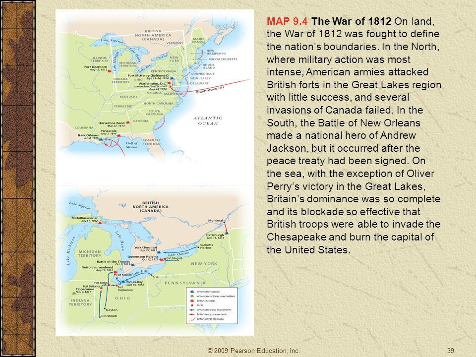 MAP 9.4 The War of 1812 On land, the War of 1812 was fought to define the nation's boundaries. In the North, where military action was most intense, American armies attacked British forts in the Great Lakes region with little success, and several invasions of Canada failed. In the South, the Battle of New Orleans made a national hero of Andrew Jackson, but it occurred after the peace treaty had been signed. On the sea, with the exception of Oliver Perry's victory in the Great Lakes, Britain's dominance was so complete and its blockade so effective that British troops were able to invade the Chesapeake and burn the capital of the United States.