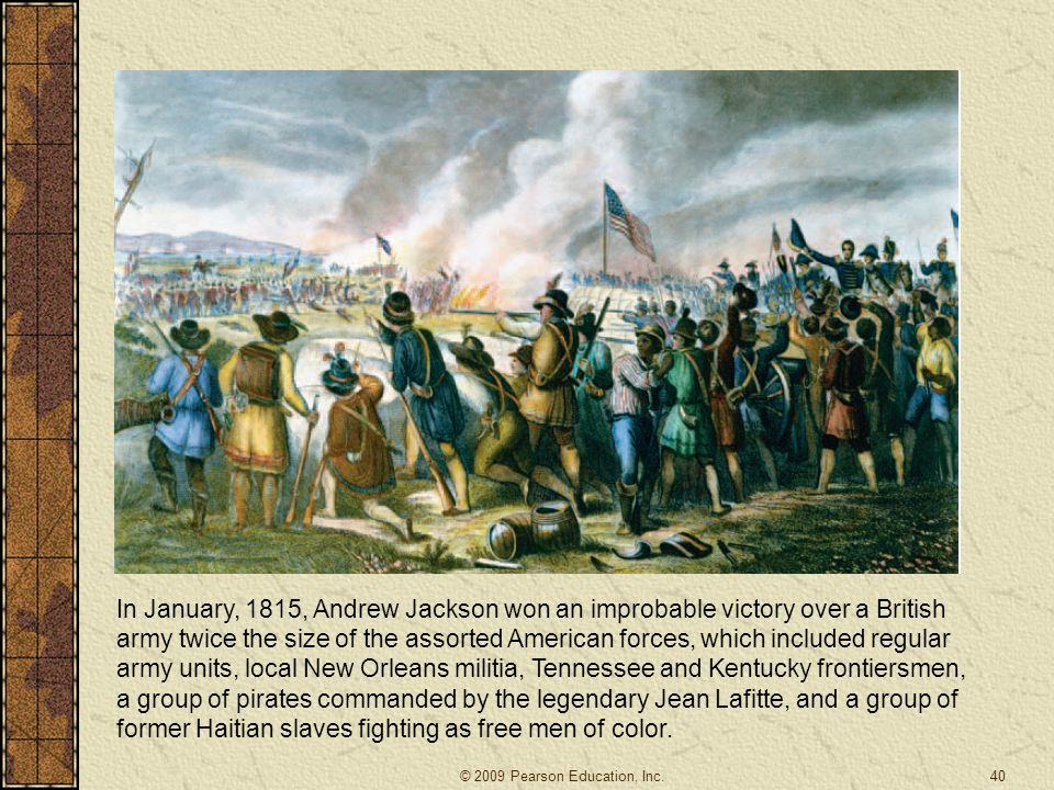In January, 1815, Andrew Jackson won an improbable victory over a British army twice the size of the assorted American forces, which included regular army units, local New Orleans militia, Tennessee and Kentucky frontiersmen, a group of pirates commanded by the legendary Jean Lafitte, and a group of former Haitian slaves fighting as free men of color.
