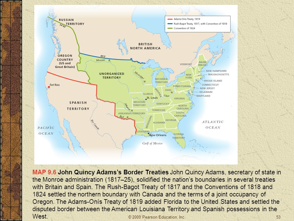 MAP 9.6 John Quincy Adams's Border Treaties John Quincy Adams, secretary of state in the Monroe administration (1817–25), solidified the nation's boundaries in several treaties with Britain and Spain. The Rush-Bagot Treaty of 1817 and the Conventions of 1818 and 1824 settled the northern boundary with Canada and the terms of a joint occupancy of Oregon. The Adams-Onís Treaty of 1819 added Florida to the United States and settled the disputed border between the American Louisiana Territory and Spanish possessions in the West.