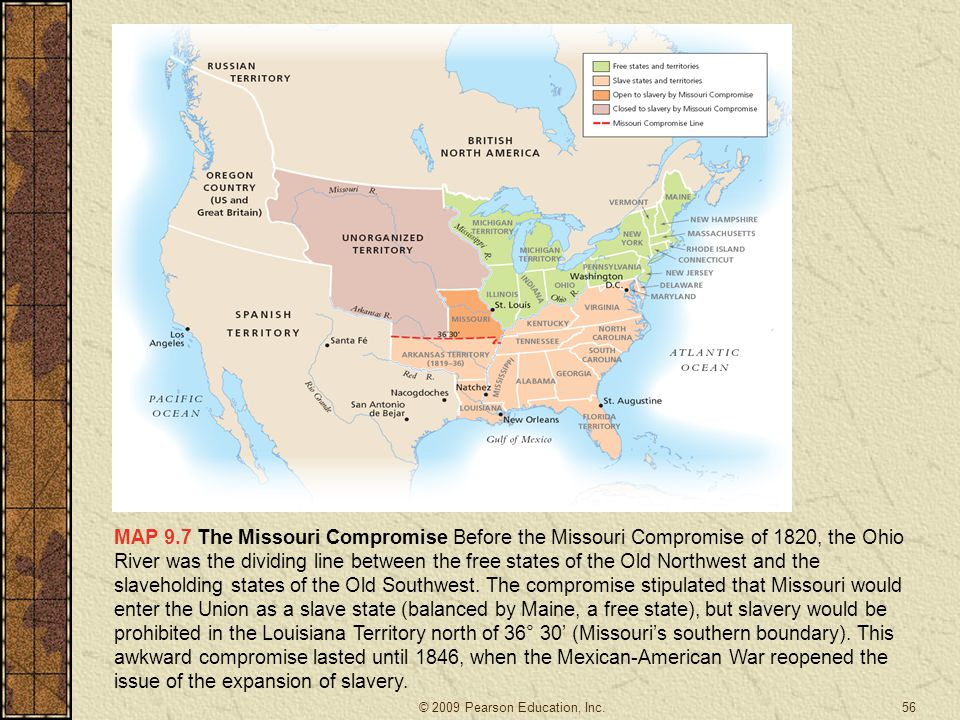 MAP 9.7 The Missouri Compromise Before the Missouri Compromise of 1820, the Ohio River was the dividing line between the free states of the Old Northwest and the slaveholding states of the Old Southwest. The compromise stipulated that Missouri would enter the Union as a slave state (balanced by Maine, a free state), but slavery would be prohibited in the Louisiana Territory north of 36° 30' (Missouri's southern boundary). This awkward compromise lasted until 1846, when the Mexican-American War reopened the issue of the expansion of slavery.