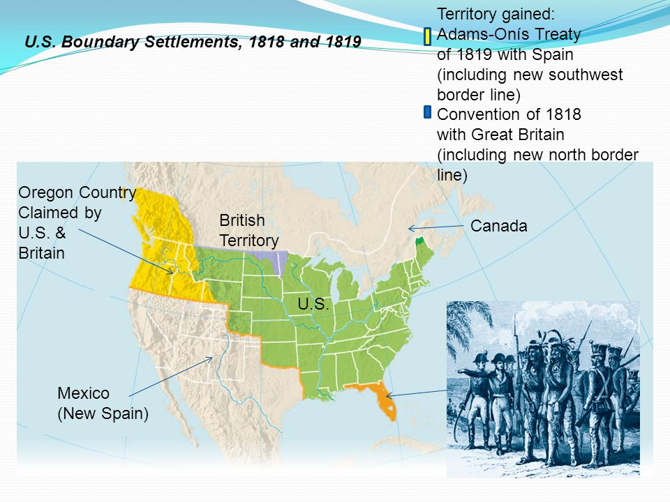Territory gained: Adams-Onís Treaty. of 1819 with Spain. (including new southwest border line) Convention of 1818.