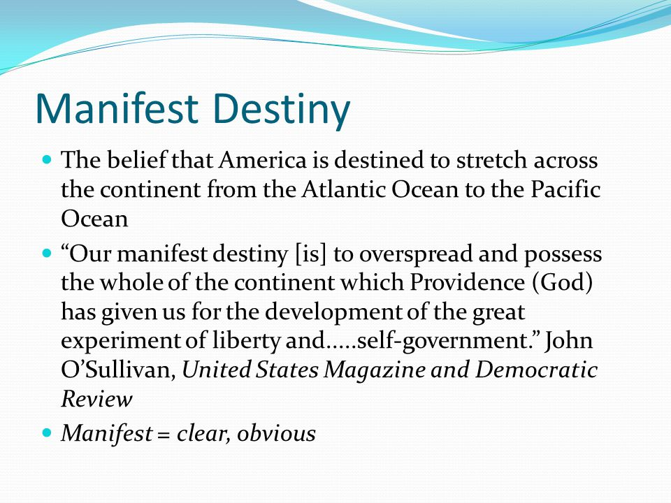 Manifest Destiny The belief that America is destined to stretch across the continent from the Atlantic Ocean to the Pacific Ocean.