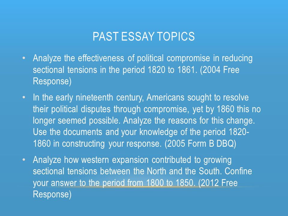 Past Essay Topics Analyze the effectiveness of political compromise in reducing sectional tensions in the period 1820 to 1861. (2004 Free Response)