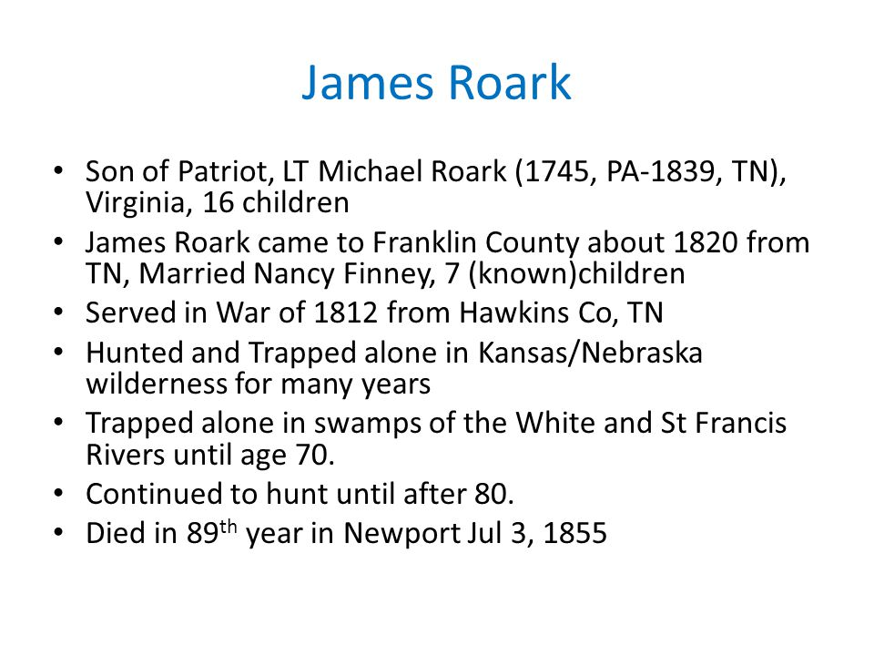 James Roark Son of Patriot, LT Michael Roark (1745, PA-1839, TN), Virginia, 16 children.
