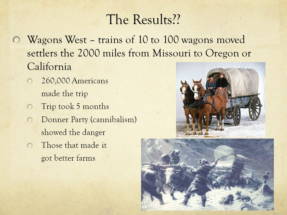 The Results Wagons West – trains of 10 to 100 wagons moved settlers the 2000 miles from Missouri to Oregon or California.