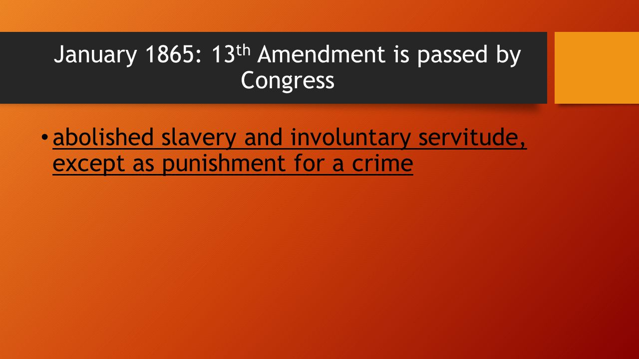 January 1865: 13th Amendment is passed by Congress