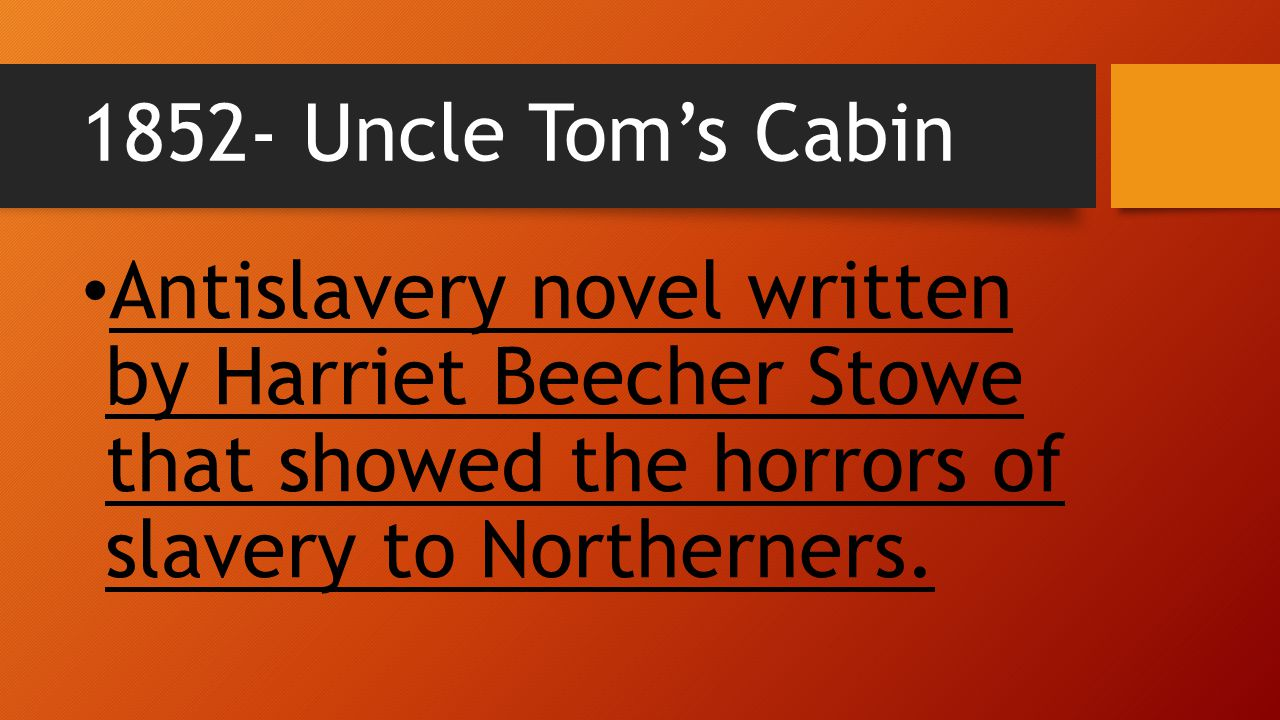 1852- Uncle Tom's Cabin Antislavery novel written by Harriet Beecher Stowe that showed the horrors of slavery to Northerners.