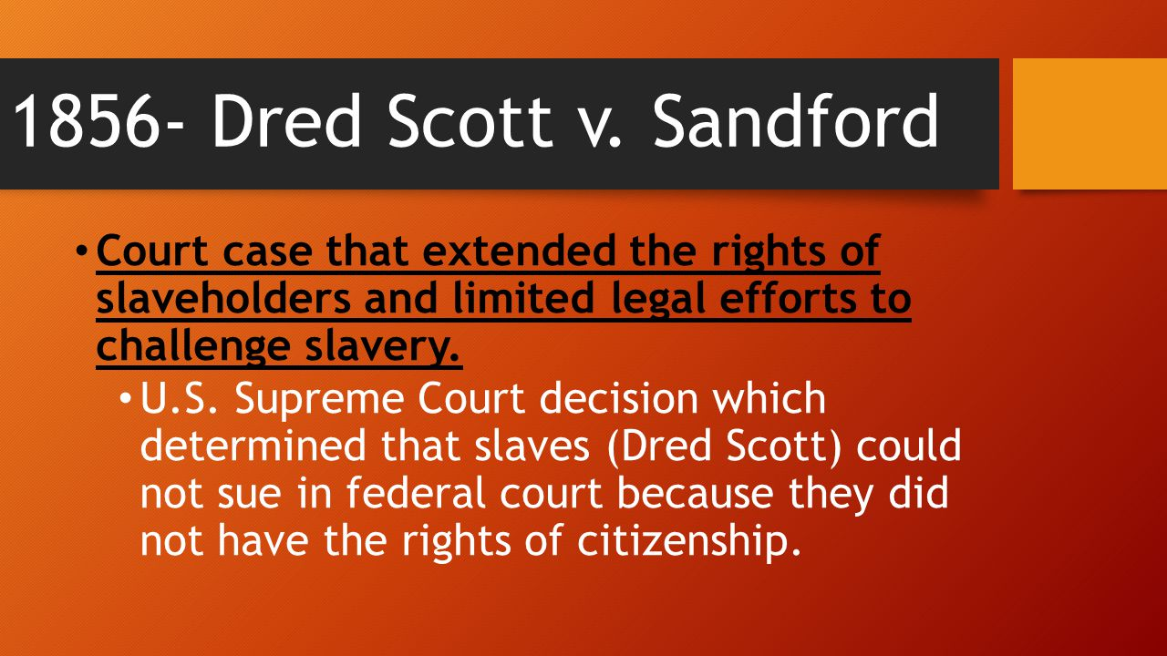1856- Dred Scott v. Sandford Court case that extended the rights of slaveholders and limited legal efforts to challenge slavery.