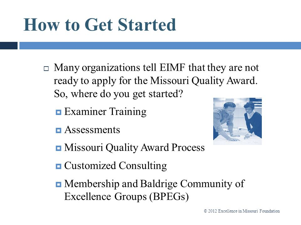 How to Get Started Many organizations tell EIMF that they are not ready to apply for the Missouri Quality Award. So, where do you get started