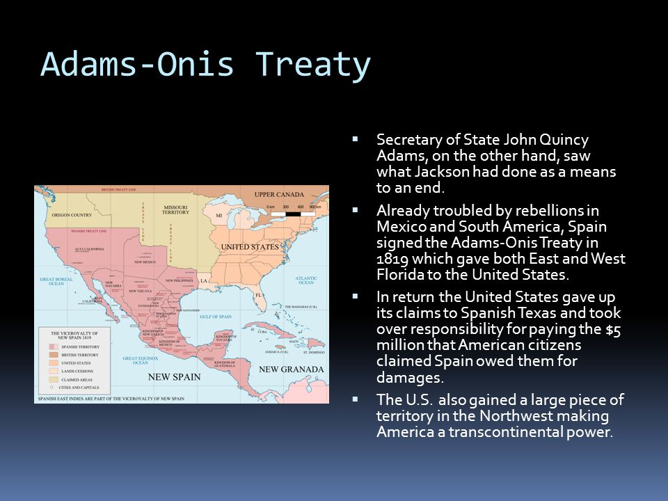 Adams-Onis Treaty Secretary of State John Quincy Adams, on the other hand, saw what Jackson had done as a means to an end.