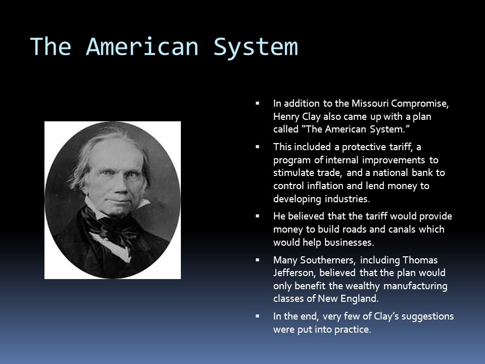 The American System In addition to the Missouri Compromise, Henry Clay also came up with a plan called The American System.