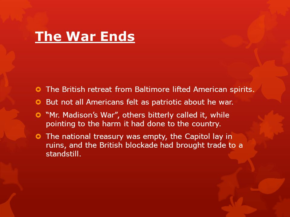 The War Ends The British retreat from Baltimore lifted American spirits. But not all Americans felt as patriotic about he war.