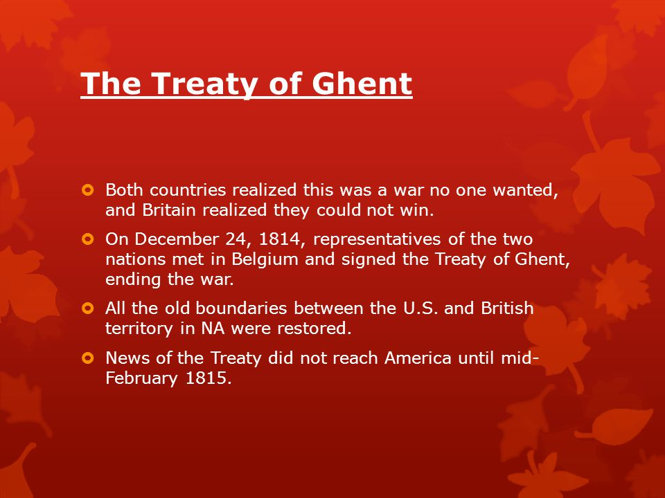 The Treaty of Ghent Both countries realized this was a war no one wanted, and Britain realized they could not win.