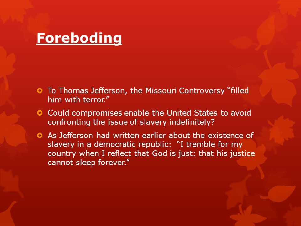 Foreboding To Thomas Jefferson, the Missouri Controversy filled him with terror.