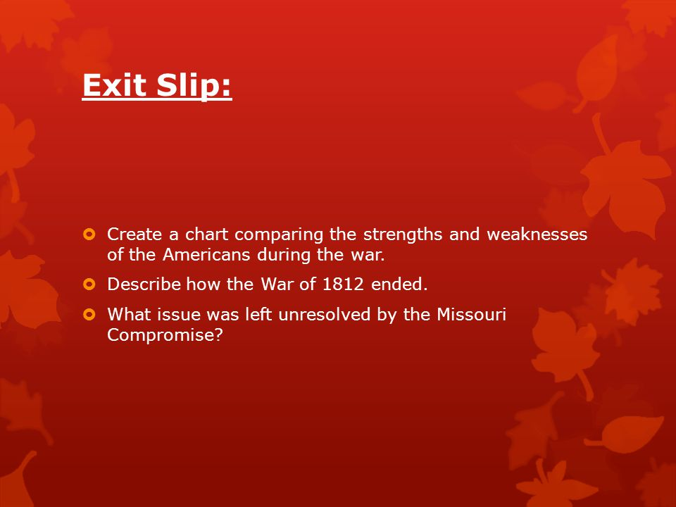 Exit Slip: Create a chart comparing the strengths and weaknesses of the Americans during the war. Describe how the War of 1812 ended.