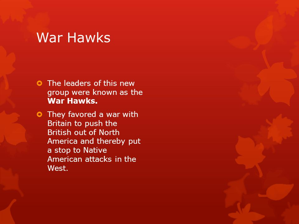 War Hawks The leaders of this new group were known as the War Hawks.