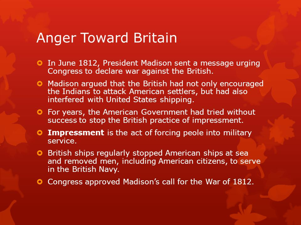 Anger Toward Britain In June 1812, President Madison sent a message urging Congress to declare war against the British.