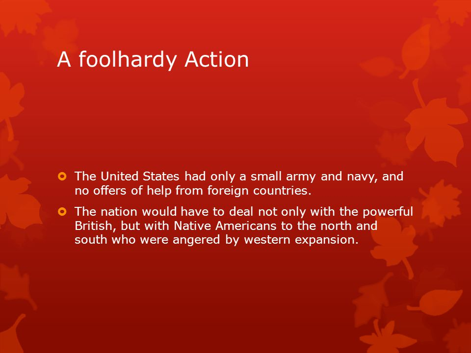 A foolhardy Action The United States had only a small army and navy, and no offers of help from foreign countries.