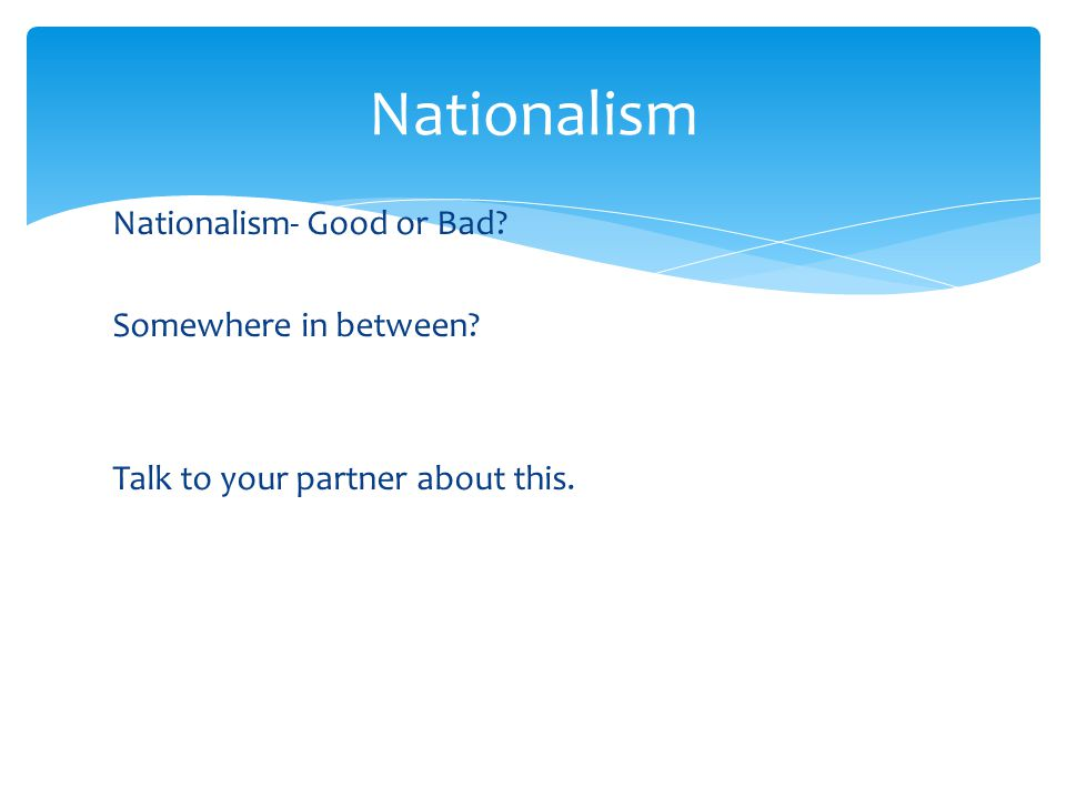 Nationalism Nationalism- Good or Bad Somewhere in between Talk to your partner about this.