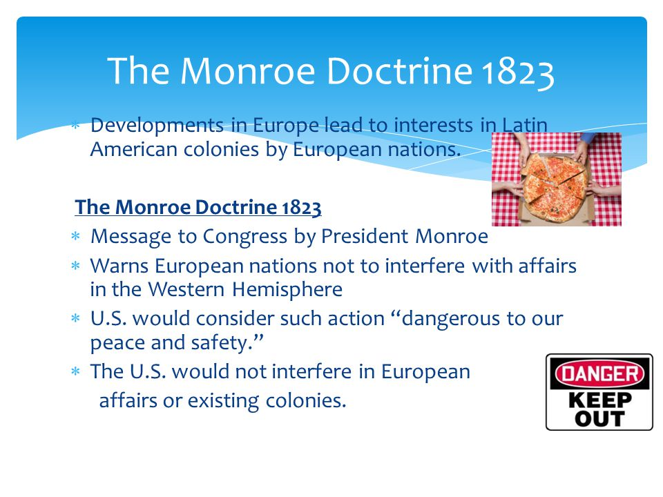 The Monroe Doctrine 1823 Developments in Europe lead to interests in Latin American colonies by European nations.